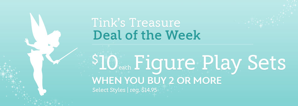 Tink's Treasure - Deal of the Week - $10 each Figure Play Sets when you buy 2 or more - Select Styles - reg. $14.95
